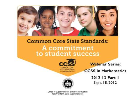 Webinar Series: CCSS in Mathematics 2012-13 Part 1 Sept. 18, 2012.