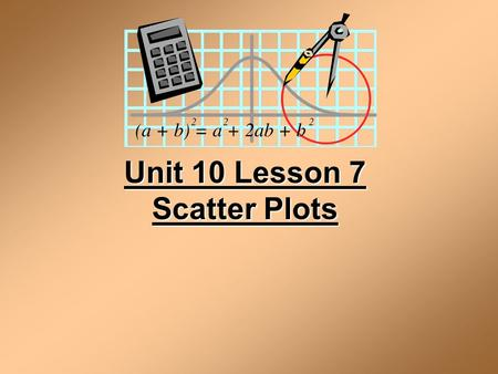 Unit 10 Lesson 7 Scatter Plots. Scatter Plot A scatter plot is a graph of a collection of ordered pairs (x,y). The graph looks like a bunch of dots, but.