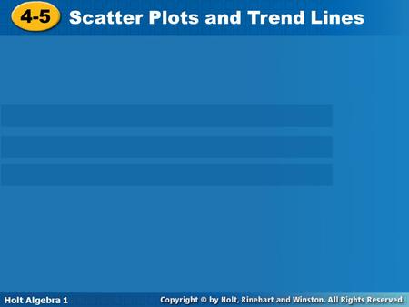 Holt Algebra 1 4-5 Scatter Plots and Trend Lines 4-5 Scatter Plots and Trend Lines Holt Algebra 1.