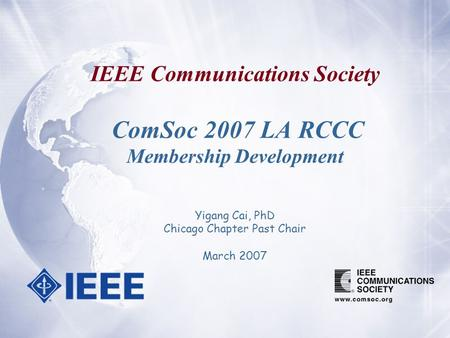 IEEE Communications Society ComSoc 2007 LA RCCC Membership Development Yigang Cai, PhD Chicago Chapter Past Chair March 2007.