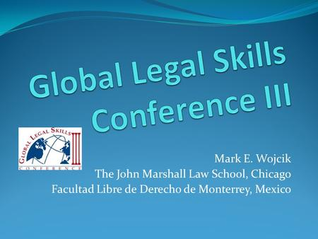 Mark E. Wojcik The John Marshall Law School, Chicago Facultad Libre de Derecho de Monterrey, Mexico.