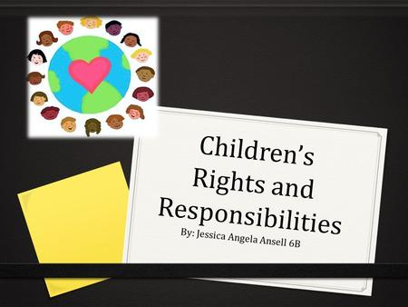 Children's Rights and Responsibilities By: Jessica Angela Ansell 6B.