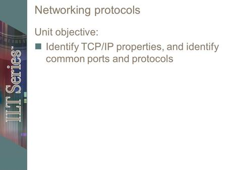 Networking protocols Unit objective: Identify TCP/IP properties, and identify common ports and protocols.