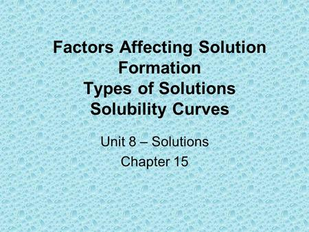 Factors Affecting Solution Formation Types of Solutions Solubility Curves Unit 8 – Solutions Chapter 15.