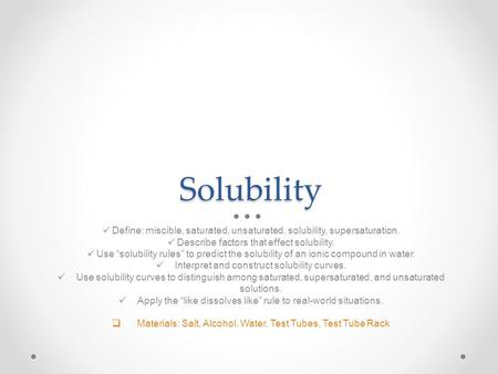 "Solubility Define: miscible, saturated, unsaturated, solubility, supersaturation. Describe factors that effect solubility. Use ""solubility rules"" to predict."