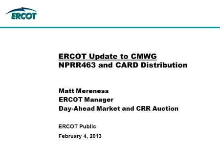 February 4, 2013 ERCOT Public ERCOT Update to CMWG NPRR463 and CARD Distribution Matt Mereness ERCOT Manager Day-Ahead Market and CRR Auction.