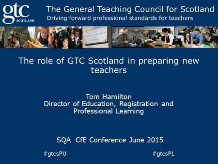 The role of GTC Scotland in preparing new teachers Tom Hamilton Director of Education, Registration and Professional Learning SQA CfE Conference June 2015.