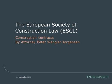 11. November 2011 The European Society of Construction Law (ESCL) Construction contracts By Attorney Peter Wengler-Jørgensen.