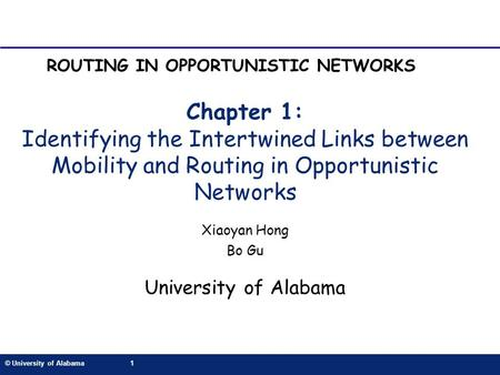 © University of Alabama1 Chapter 1: Identifying the Intertwined Links between Mobility and Routing in Opportunistic Networks Xiaoyan Hong Bo Gu University.