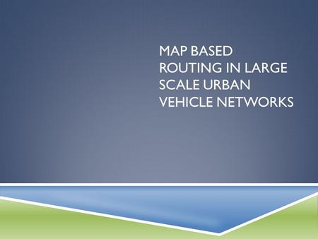 MAP BASED ROUTING IN LARGE SCALE URBAN VEHICLE NETWORKS.