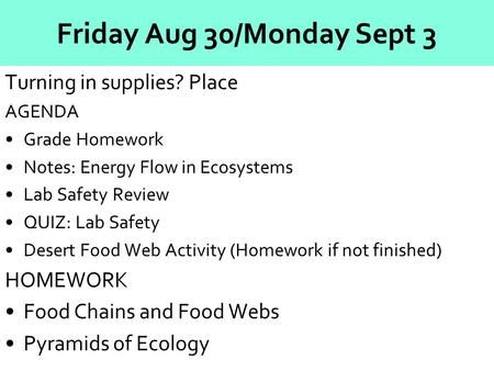 Friday Aug 30/Monday Sept 3 Turning in supplies? Place AGENDA Grade Homework Notes: Energy Flow in Ecosystems Lab Safety Review QUIZ: Lab Safety Desert.