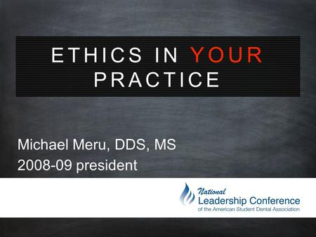 ETHICS IN YOUR PRACTICE Michael Meru, DDS, MS 2008-09 president.