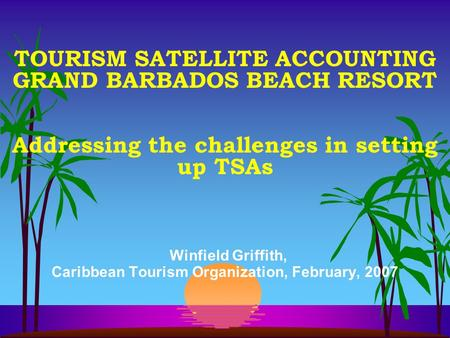 TOURISM SATELLITE ACCOUNTING GRAND BARBADOS BEACH RESORT Addressing the challenges in setting up TSAs Winfield Griffith, Caribbean Tourism Organization,