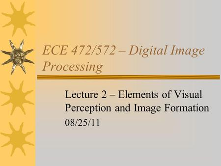 ECE 472/572 – Digital Image Processing Lecture 2 – Elements of Visual Perception and Image Formation 08/25/11.