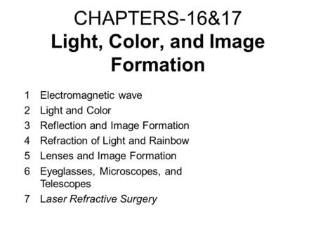 CHAPTERS-16&17 Light, Color, and Image Formation 1Electromagnetic wave 2Light and Color 3Reflection and Image Formation 4Refraction of Light and Rainbow.