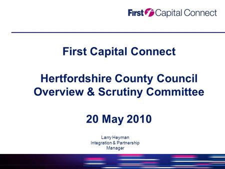 First Capital Connect Hertfordshire County Council Overview & Scrutiny Committee 20 May 2010 Larry Heyman Integration & Partnership Manager.