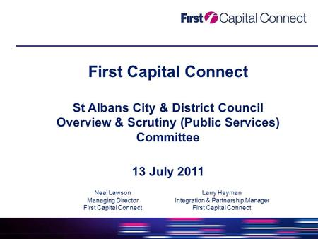 First Capital Connect St Albans City & District Council Overview & Scrutiny (Public Services) Committee 13 July 2011 Neal Lawson Managing Director First.