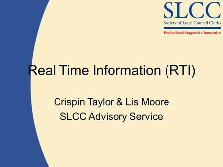 Real Time Information (RTI) Crispin Taylor & Lis Moore SLCC Advisory Service.