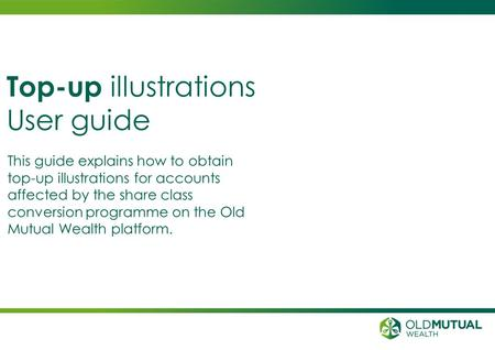 This guide explains how to obtain top-up illustrations for accounts affected by the share class conversion programme on the Old Mutual Wealth platform.