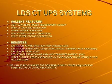 LDS CT UPS SYSTEMS SALIENT FEATURES VERY LOW INPUT POWER REQUIREMENT-15 KVA* INBUILT GALVANIC ISOLATION HYPER DYNAMIC RESPONSE INSTANTEEOUS SINE CORRECTION.
