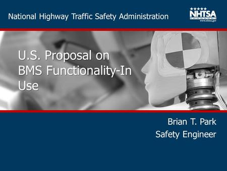 National Highway Traffic Safety Administration U.S. Proposal on BMS Functionality-In Use Brian T. Park Safety Engineer.