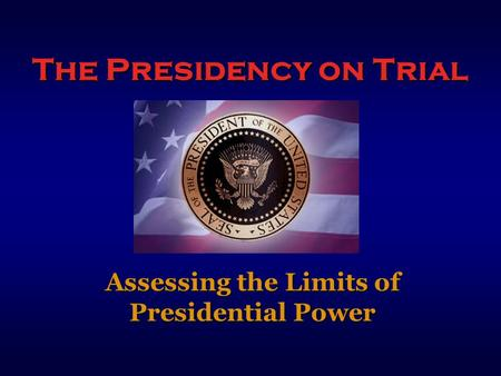The Presidency on Trial Assessing the Limits of Presidential Power.