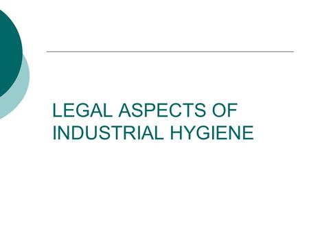 LEGAL ASPECTS OF INDUSTRIAL HYGIENE. Industrial Hygiene  The science and art devoted to the anticipation, recognition, evaluation, control and management.