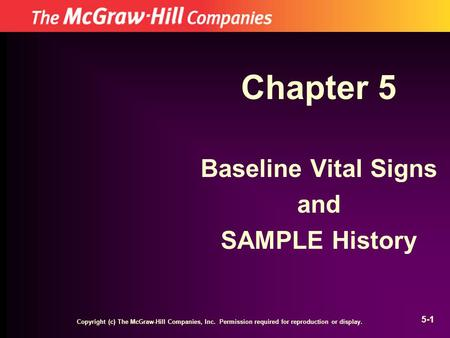 Copyright (c) The McGraw-Hill Companies, Inc. Permission required for reproduction or display. 5-1 Chapter 5 Baseline Vital Signs and SAMPLE History.