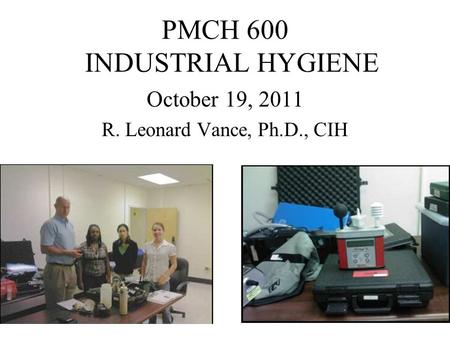 PMCH 600 INDUSTRIAL HYGIENE October 19, 2011 R. Leonard Vance, Ph.D., CIH.