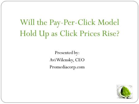 Will the Pay-Per-Click Model Hold Up as Click Prices Rise? Presented by: Avi Wilensky, CEO Promediacorp.com.