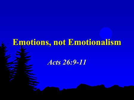Emotions, not Emotionalism Acts 26:9-11. 2 Two Extremes to Avoid  Remove all emotions  A push for more emotional responses in life & worship, leading.