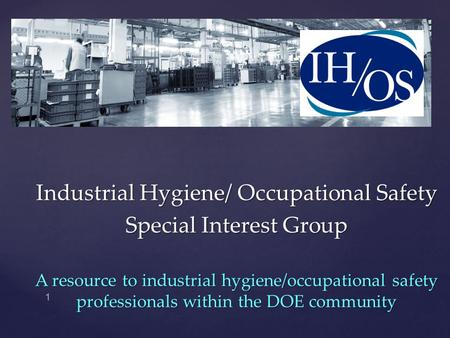 Industrial Hygiene/ Occupational Safety Special Interest Group A resource to industrial hygiene/occupational safety professionals within the DOE community.