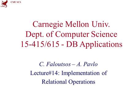 CMU SCS Carnegie Mellon Univ. Dept. of Computer Science 15-415/615 - DB Applications C. Faloutsos – A. Pavlo Lecture#14: Implementation of Relational Operations.