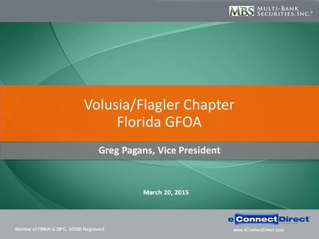 Member of FINRA & SIPC; MSRB Registered www.eConnectDirect.com Greg Pagans, Vice President Volusia/Flagler Chapter Florida GFOA March 20, 2015.