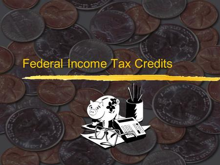 Federal Income Tax Credits. 2 Tax Credits  $ for $ reduction in amount of income tax owed  Unlike deductions where the benefit depends on your marginal.