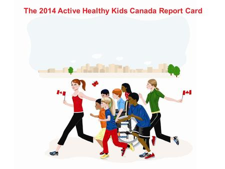 The 2014 Active Healthy Kids Canada Report Card. Thanks to our partners and funders.