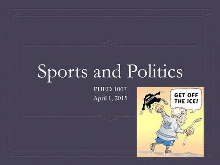 Sports and Politics PHED 1007 April 1, 2015. Objectives  Examine some definitions  Explore the role of politics and governments in sports.