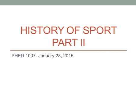 HISTORY OF SPORT PART II PHED 1007- January 28, 2015.