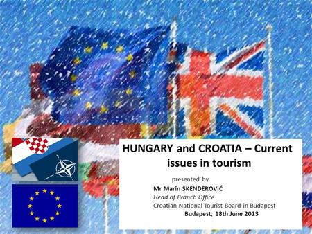 HUNGARY and CROATIA – Current issues in tourism presented by Mr Marin SKENDEROVIĆ Head of Branch Office Croatian National Tourist Board in Budapest Budapest,