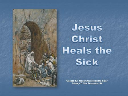 """Lesson 13: Jesus Christ Heals the Sick,"" Primary 7: New Testament, 44."