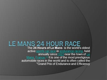 The 24 Hours of Le Mans is the world's oldest active sports car race in endurance racing, held annually since1923 near the town of Le Mans, France. [1]