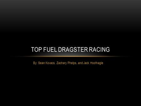 By: Sean Kovacs, Zachary Phelps, and Jack Hoofnagle TOP FUEL DRAGSTER RACING.