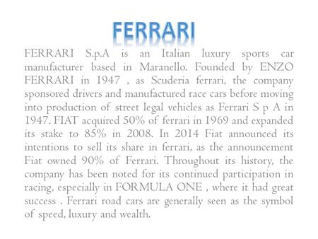 FERRARI FERRARI S.p.A is an Italian luxury sports car manufacturer based in Maranello. Founded by ENZO FERRARI in 1947 , as Scuderia ferrari, the company.