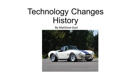 Technology Changes History By Matthew Gast. The Supercar The first supercar is said to be the Ford GT40, created as a race car but then made to be street.