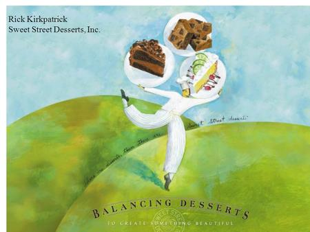 Rick Kirkpatrick Sweet Street Desserts, Inc.. #1 Gourmet Dessert Manufacturer in the US Privately held company with Woman Owned Minority Status 23 years.