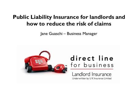 Public Liability Insurance for landlords and how to reduce the risk of claims Jane Guaschi – Business Manager.
