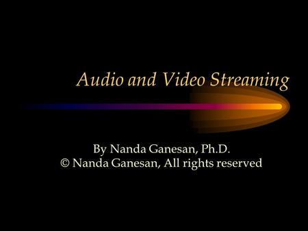 Audio and <strong>Video</strong> Streaming By Nanda Ganesan, Ph.D. © Nanda Ganesan, All rights reserved.