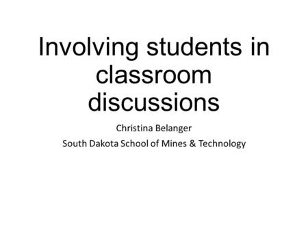 Involving students in classroom discussions Christina Belanger South Dakota School of Mines & Technology.