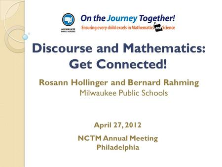 Discourse and Mathematics: Get Connected! Rosann Hollinger and Bernard Rahming Milwaukee Public Schools April 27, 2012 NCTM Annual Meeting Philadelphia.