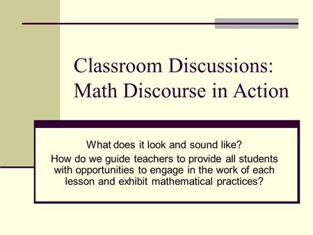 Classroom Discussions: Math Discourse in Action What does it look and sound like? How do we guide teachers to provide all students with opportunities to.